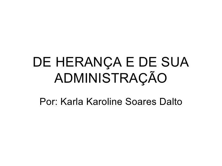 DE HERANÇA E DE SUA ADMINISTRAÇÃO Por: Karla Karoline Soares Dalto