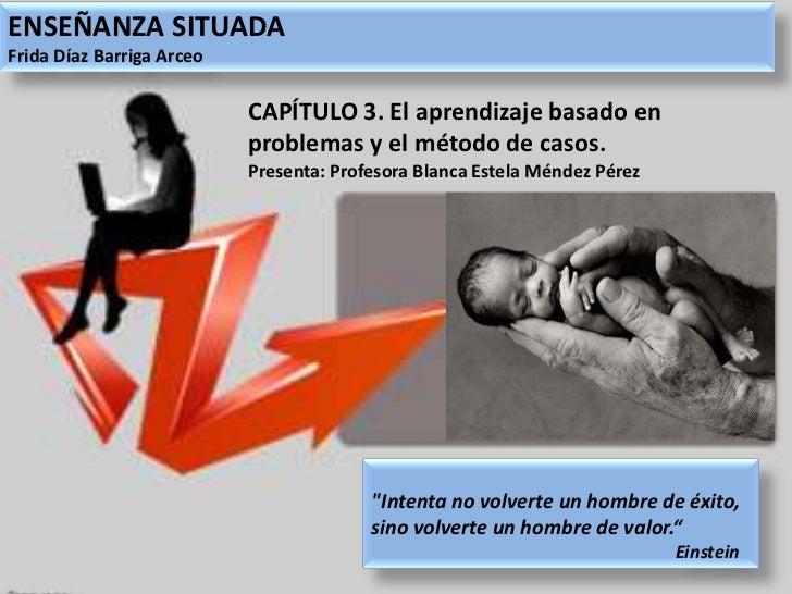 ENSEÑANZA SITUADA<br />Frida Díaz Barriga Arceo<br />CAPÍTULO 3. El aprendizaje basado en problemas y el método de casos.<...