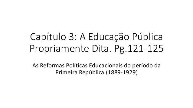 Capítulo 3: A Educação Pública Propriamente Dita. Pg.121-125 As Reformas Políticas Educacionais do período da Primeira Rep...