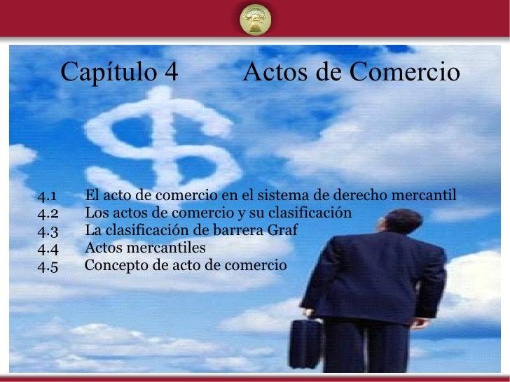 Capítulo 4 Actos de Comercio 4.1   El acto de comercio en el sistema de derecho mercantil 4.2  Los actos de comercio y su ...