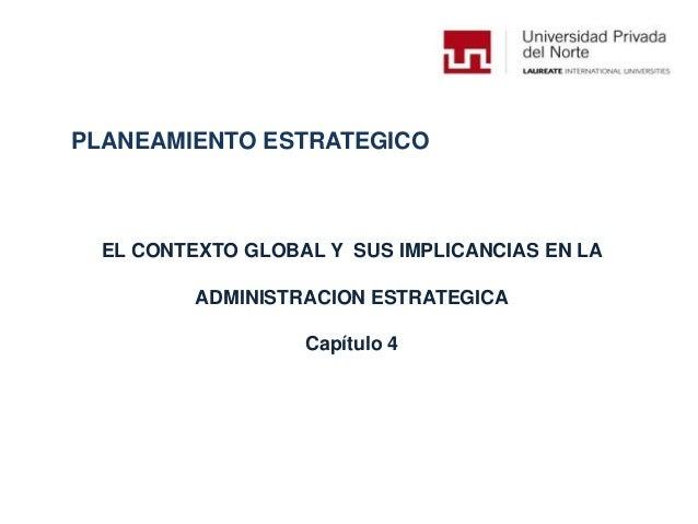 PLANEAMIENTO ESTRATEGICO EL CONTEXTO GLOBAL Y SUS IMPLICANCIAS EN LA ADMINISTRACION ESTRATEGICA Capítulo 4