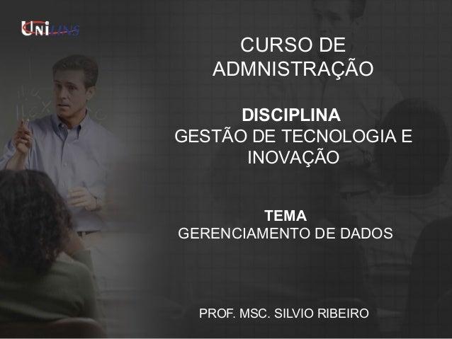 CURSO DE ADMNISTRAÇÃO DISCIPLINA GESTÃO DE TECNOLOGIA E INOVAÇÃO TEMA GERENCIAMENTO DE DADOS  PROF. MSC. SILVIO RIBEIRO