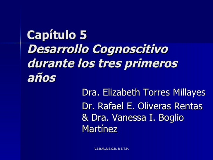 Capítulo 5 Desarrollo Cognoscitivo durante los tres primeros años Dra. Elizabeth Torres Millayes  Dr. Rafael E. Oliveras R...
