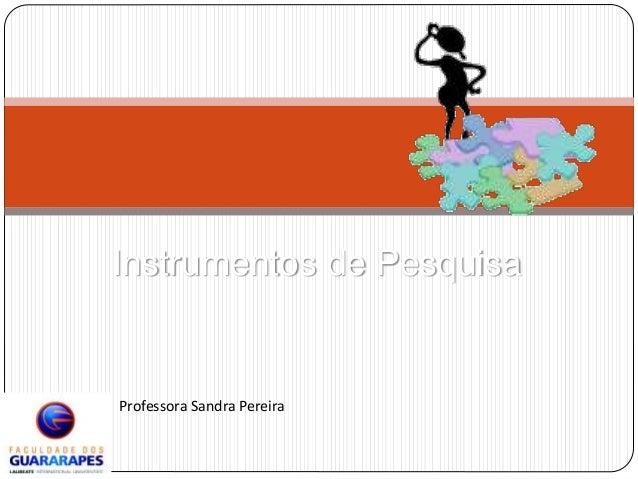 Instrumentos de Pesquisa  Professora Sandra Pereira
