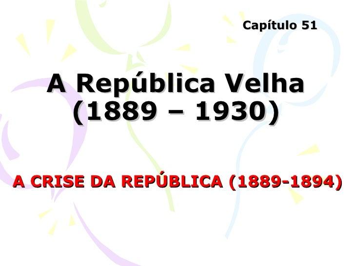 A República Velha (1889 – 1930) A CRISE DA REPÚBLICA (1889-1894) Capítulo 51
