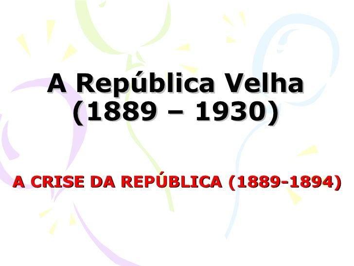 A República Velha (1889 – 1930) A CRISE DA REPÚBLICA (1889-1894)
