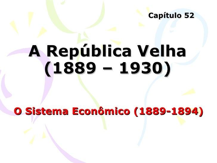 A República Velha (1889 – 1930) O Sistema Econômico (1889-1894) Capítulo 52