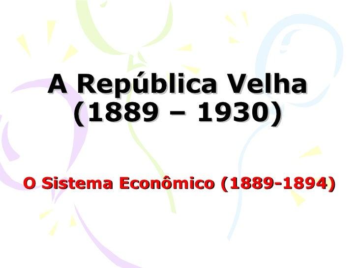 A República Velha (1889 – 1930) O Sistema Econômico (1889-1894)