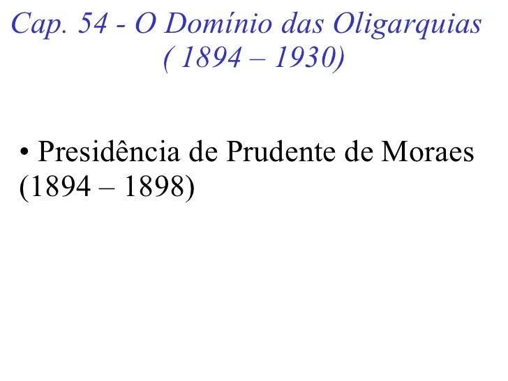 Cap. 54 - O Domínio das Oligarquias  ( 1894 – 1930) <ul><li>Presidência de Prudente de Moraes (1894 – 1898) </li></ul>