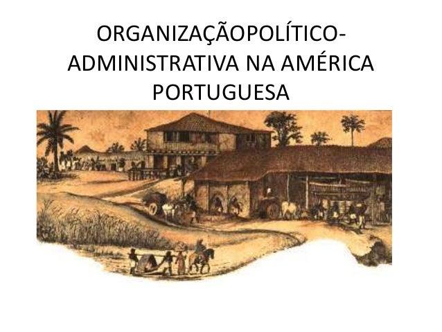 ORGANIZAÇÃOPOLÍTICO- ADMINISTRATIVA NA AMÉRICA PORTUGUESA