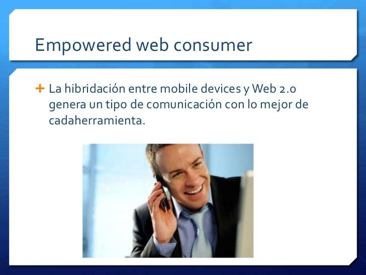 Empowered web consumer La hibridación entre mobile devices y Web 2.0  genera un tipo de comunicación con lo mejor de  cad...