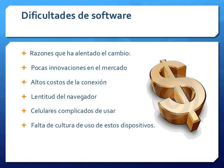 Dificultades de software Razones que ha alentado el cambio: Pocas innovaciones en el mercado Altos costos de la conexió...