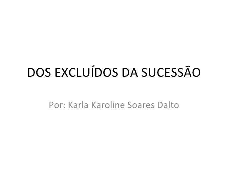 DOS EXCLUÍDOS DA SUCESSÃO Por: Karla Karoline Soares Dalto