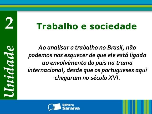 Unidade2 Trabalho e sociedadeAo analisar o trabalho no Brasil, nãopodemos nos esquecer de que ele está ligadoao envolvimen...