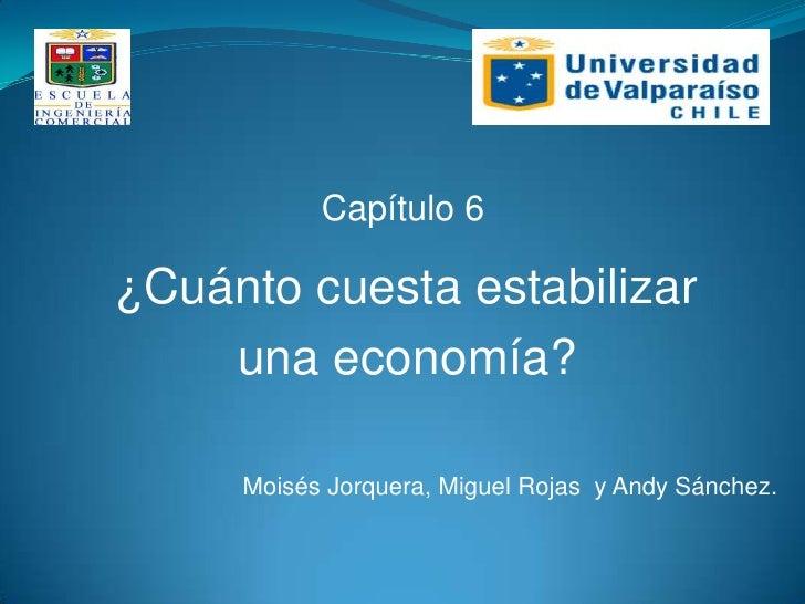 Capítulo 6¿Cuánto cuesta estabilizar    una economía?     Moisés Jorquera, Miguel Rojas y Andy Sánchez.