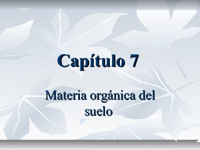 Capítulo 7Capítulo 7 Materia orgánica delMateria orgánica del suelosuelo