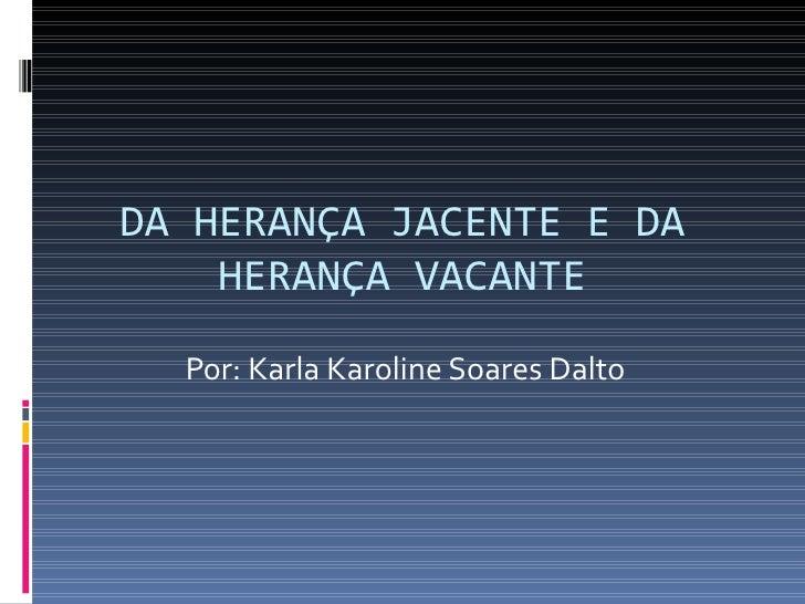 DA HERANÇA JACENTE E DA HERANÇA VACANTE Por: Karla Karoline Soares Dalto