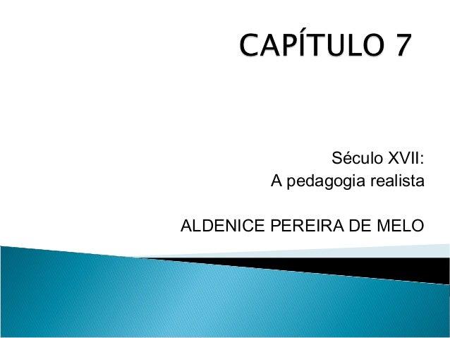 Século XVII: A pedagogia realista ALDENICE PEREIRA DE MELO