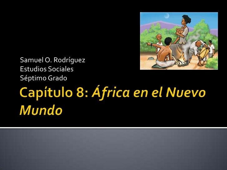 Capítulo 8: África en el Nuevo Mundo<br />Samuel O. Rodríguez<br />Estudios Sociales<br />Séptimo Grado<br />