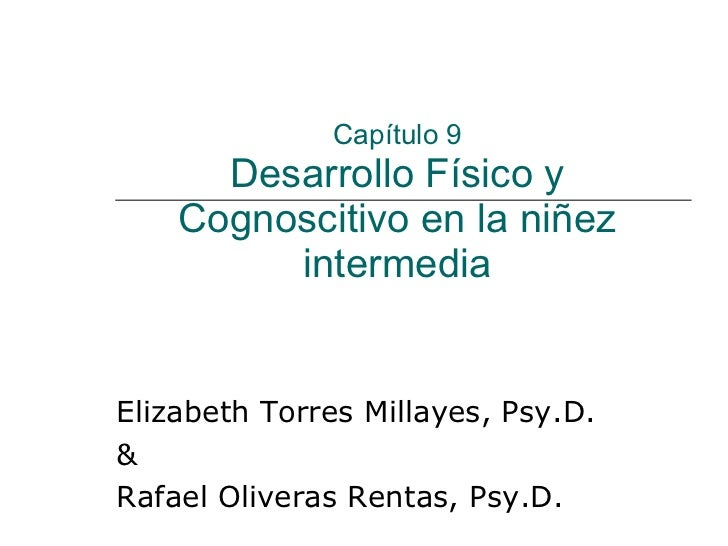Capítulo 9 Desarrollo Físico y Cognoscitivo en la niñez intermedia Elizabeth Torres Millayes, Psy.D.  & Rafael Oliveras Re...