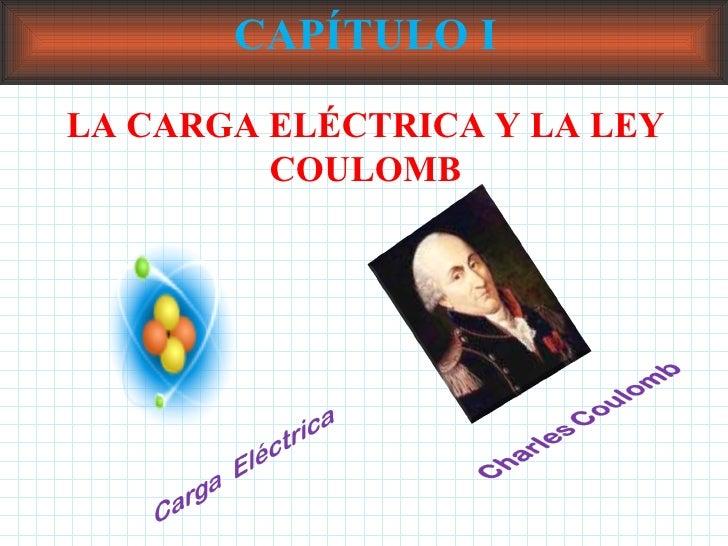 CAPÍTULO I LA CARGA ELÉCTRICA Y LA LEY COULOMB