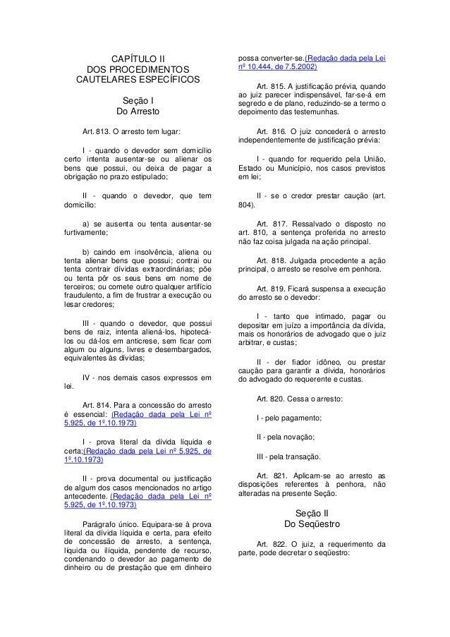 CAPÍTULO II DOS PROCEDIMENTOS CAUTELARES ESPECÍFICOS Seção I Do Arresto Art. 813. O arresto tem lugar: I - quando o devedo...