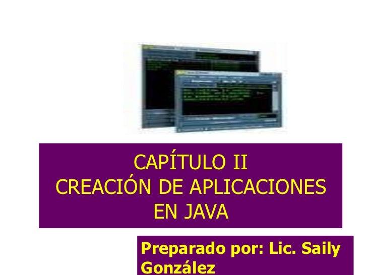 CAPÍTULO II CREACIÓN DE APLICACIONES EN JAVA Preparado por: Lic. Saily González Lic. Saily González