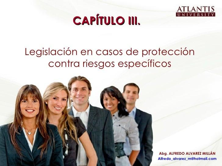 CAPÍTULO III.  Legislación en casos de protección contra riesgos específicos Abg. ALFREDO ALVAREZ MILLÁN [email_address]