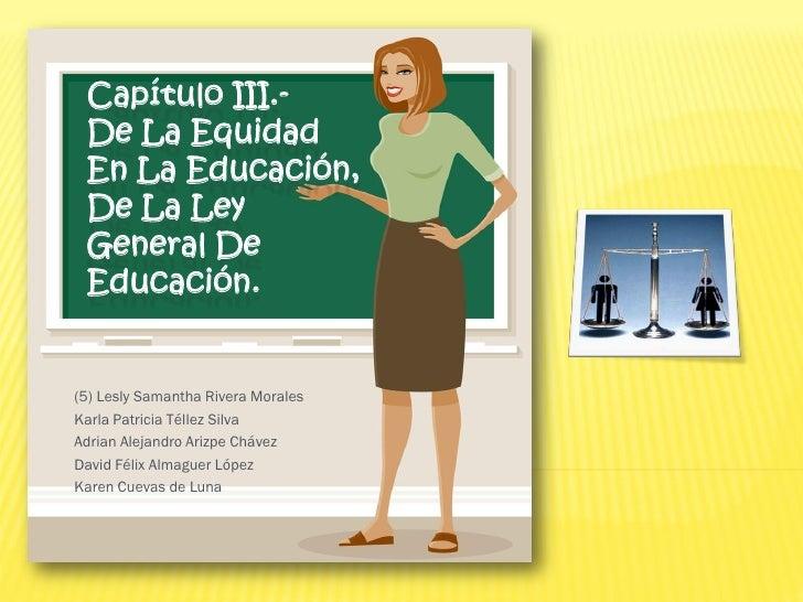 Capítulo III.- De La Equidad En La Educación, De La Ley General De Educación.(5) Lesly Samantha Rivera MoralesKarla Patric...