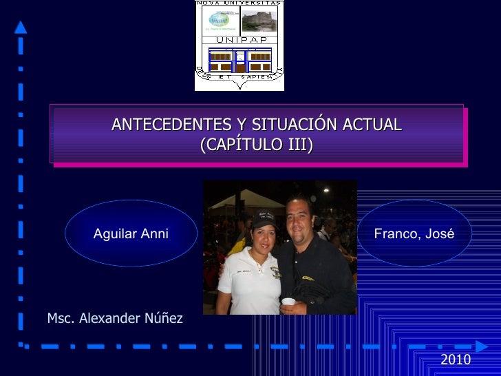 2010 Msc. Alexander Núñez Franco, José ANTECEDENTES Y SITUACIÓN ACTUAL  (CAPÍTULO III) Aguilar Anni