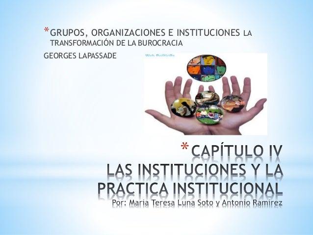 * *GRUPOS, ORGANIZACIONES E INSTITUCIONES LA TRANSFORMACIÓN DE LA BUROCRACIA GEORGES LAPASSADE