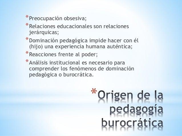 * *Preocupación obsesiva; *Relaciones educacionales son relaciones jerárquicas; *Dominación pedagógica impide hacer con él...