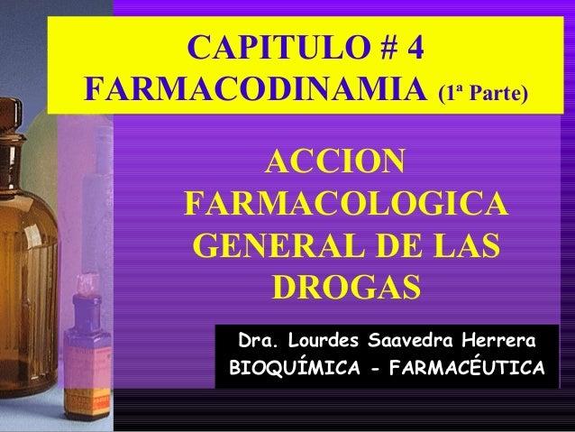 CAPITULO # 4 FARMACODINAMIA (1ª Parte) ACCION FARMACOLOGICA GENERAL DE LAS DROGAS Dra. Lourdes Saavedra Herrera BIOQUÍMICA...