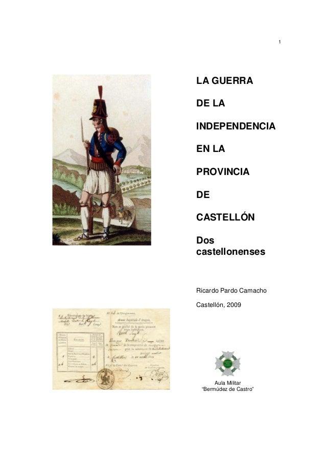1  LA GUERRA DE LA INDEPENDENCIA EN LA PROVINCIA DE CASTELLÓN Dos castellonenses  Ricardo Pardo Camacho Castellón, 2009  A...