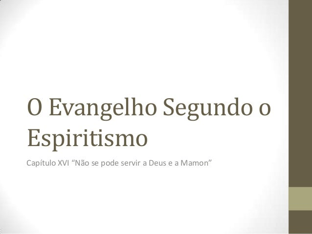 """O Evangelho Segundo o Espiritismo Capítulo XVI """"Não se pode servir a Deus e a Mamon"""""""
