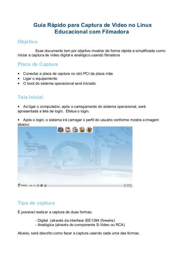 Guia Rápido para Captura de Vídeo no Linux Educacional com Filmadora Objetivo Esse documento tem por objetivo mostrar de f...