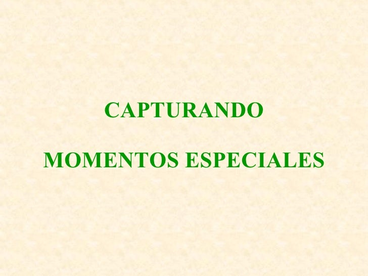 CAPTURANDO MOMENTOS ESPECIALES