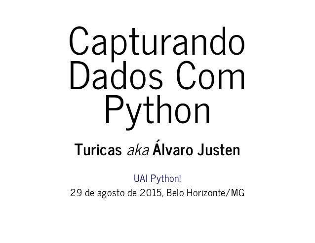 Capturando Dados Com Python Turicas aka Álvaro Justen UAI Python! 29 de agosto de 2015, Belo Horizonte/MG