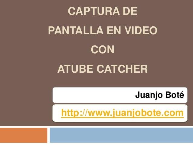 Juanjo Boté CAPTURA DE PANTALLA EN VIDEO CON ATUBE CATCHER http://www.juanjobote.com
