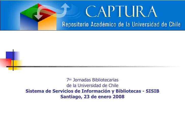 7 as  Jornadas Bibliotecarias de la Universidad de Chile Sistema de Servicios de Información y Bibliotecas - SISIB Santiag...