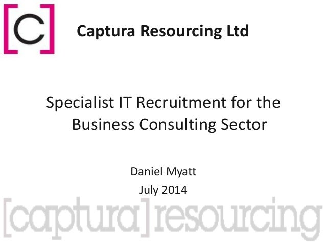 Captura Resourcing Ltd Specialist IT Recruitment for the Business Consulting Sector Daniel Myatt July 2014