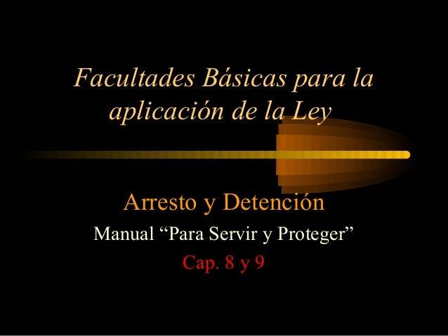 """Facultades Básicas para laaplicación de la LeyArresto y DetenciónManual """"Para Servir y Proteger""""Cap. 8 y 9"""