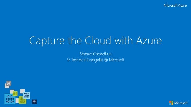 Capture the Cloud with Azure Shahed Chowdhuri Sr. Technical Evangelist @ Microsoft