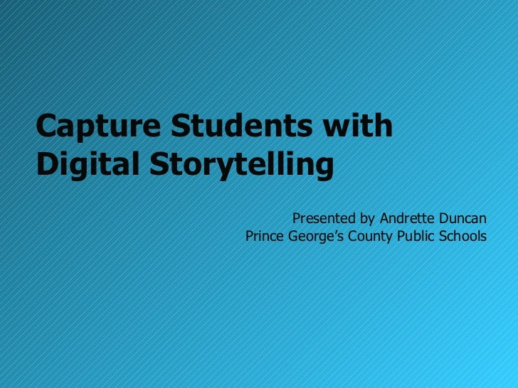 Capture Students with  Digital Storytelling Presented by Andrette Duncan Prince George's County Public Schools