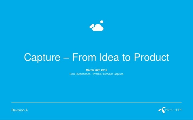 Capture – From Idea to Product Eirik Stephansen - Product Director Capture Revision A March 28th 2016