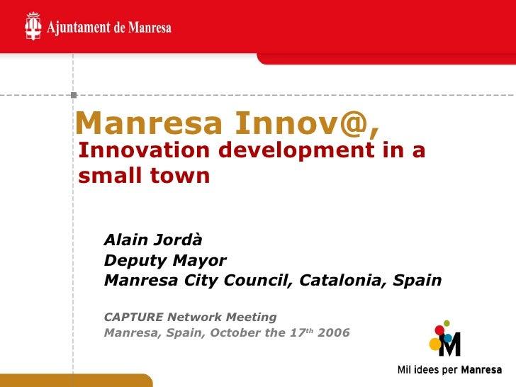 Manresa Innov@, <ul><ul><li>Alain Jordà </li></ul></ul><ul><ul><li>Deputy Mayor  </li></ul></ul><ul><ul><li>Manresa City C...