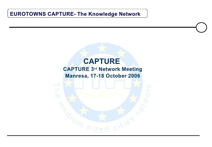 CAPTURE  CAPTURE 3 rd  Network Meeting Manresa, 17-18 October 2006