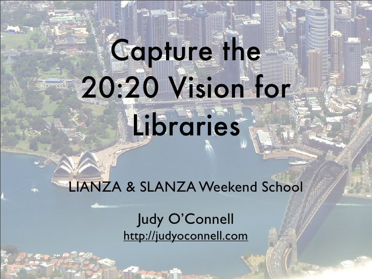 Capture the  20:20 Vision for     Libraries LIANZA & SLANZA Weekend School           Judy O'Connell        http://judyocon...
