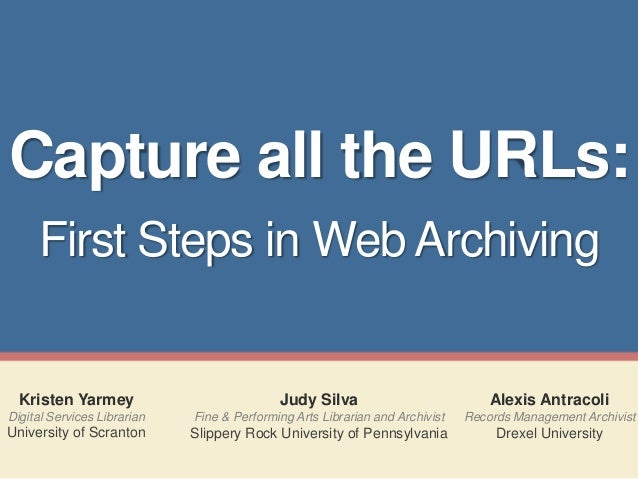 Capture all the URLs: First Steps in Web Archiving  Kristen Yarmey  Judy Silva  Alexis Antracoli  Digital Services Librari...