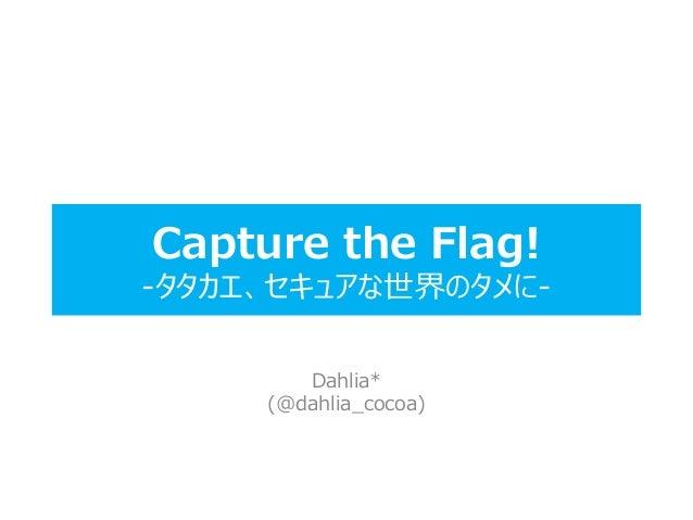 Capture the Flag! -タタカエ、セキュアな世界のタメに- Dahlia* (@dahlia_cocoa)